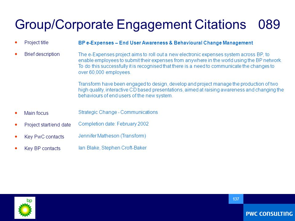  137 Group/Corporate Engagement Citations 089  Project title  Brief description  Main focus  Project start/end date  Key PwC contacts  Key BP contacts BP e-Expenses – End User Awareness & Behavioural Change Management The e-Expenses project aims to roll out a new electronic expenses system across BP, to enable employees to submit their expenses from anywhere in the world using the BP network.