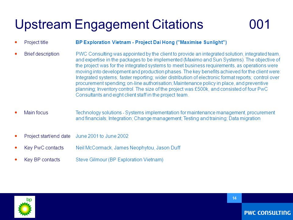  14 Upstream Engagement Citations001  Project title  Brief description  Main focus  Project start/end date  Key PwC contacts  Key BP contacts BP Exploration Vietnam - Project Dai Hong ( Maximise Sunlight ) PWC Consulting was appointed by the client to provide an integrated solution, integrated team, and expertise in the packages to be implemented (Maximo and Sun Systems).