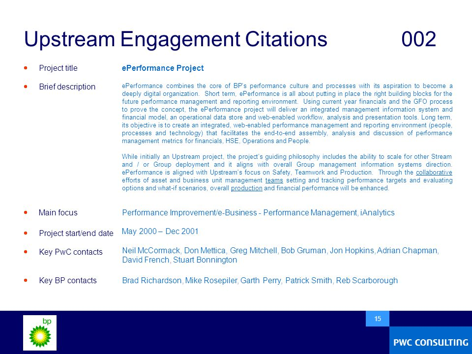  15 Upstream Engagement Citations002  Project title  Brief description  Main focus  Project start/end date  Key PwC contacts  Key BP contacts ePerformance Project ePerformance combines the core of BP s performance culture and processes with its aspiration to become a deeply digital organization.
