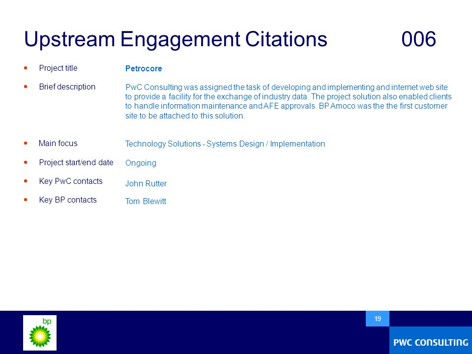 19 Upstream Engagement Citations006  Project title  Brief description  Main focus  Project start/end date  Key PwC contacts  Key BP contacts Petrocore PwC Consulting was assigned the task of developing and implementing and internet web site to provide a facility for the exchange of industry data.