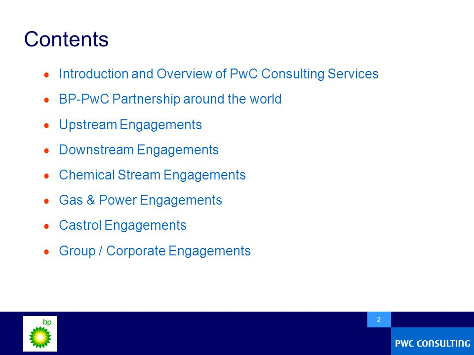  2 Contents  Introduction and Overview of PwC Consulting Services  BP-PwC Partnership around the world  Upstream Engagements  Downstream Engagements  Chemical Stream Engagements  Gas & Power Engagements  Castrol Engagements  Group / Corporate Engagements