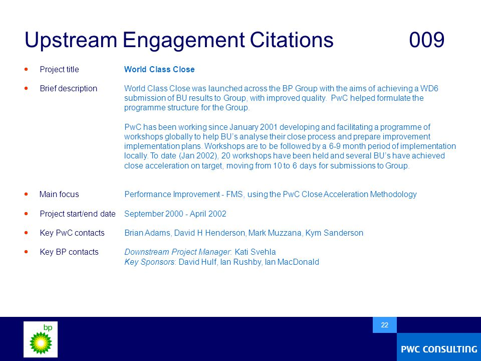  22 Upstream Engagement Citations009  Project title  Brief description  Main focus  Project start/end date  Key PwC contacts  Key BP contacts World Class Close World Class Close was launched across the BP Group with the aims of achieving a WD6 submission of BU results to Group, with improved quality.
