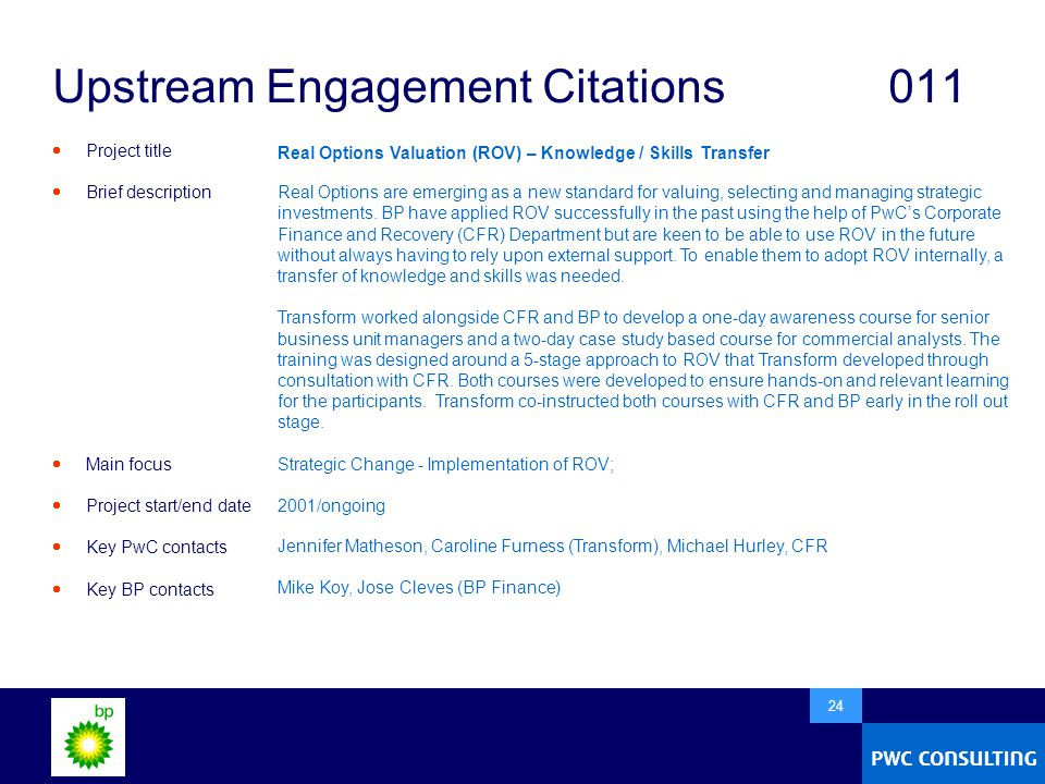  24 Upstream Engagement Citations011  Project title  Brief description  Main focus  Project start/end date  Key PwC contacts  Key BP contacts Real Options Valuation (ROV) – Knowledge / Skills Transfer Real Options are emerging as a new standard for valuing, selecting and managing strategic investments.