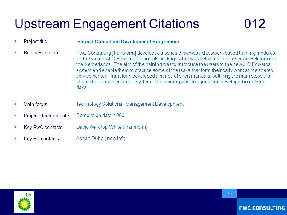  25 Upstream Engagement Citations012  Project title  Brief description  Main focus  Project start/end date  Key PwC contacts  Key BP contacts Internal Consultant Development Programme PwC Consulting [Transform] developed a series of two-day classroom based training modules for the various J D Edwards Financials packages that was delivered to all users in Belgium and the Netherlands.