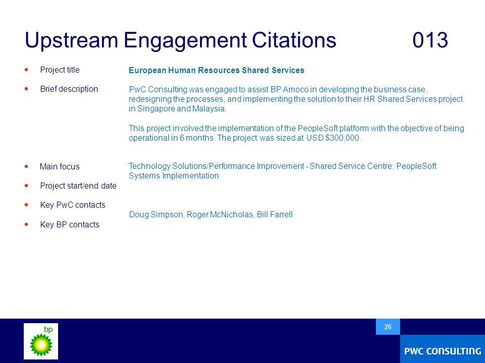  26 Upstream Engagement Citations013  Project title  Brief description  Main focus  Project start/end date  Key PwC contacts  Key BP contacts European Human Resources Shared Services PwC Consulting was engaged to assist BP Amoco in developing the business case, redesigning the processes, and implementing the solution to their HR Shared Services project in Singapore and Malaysia.