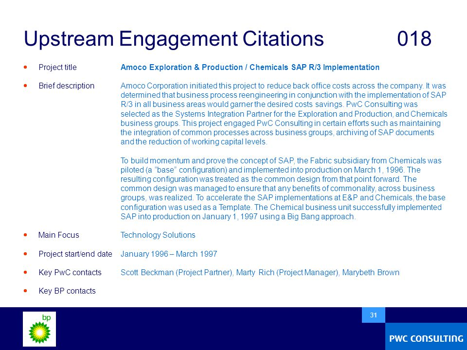  31 Upstream Engagement Citations018  Project title  Brief description  Main Focus  Project start/end date  Key PwC contacts  Key BP contacts Amoco Exploration & Production / Chemicals SAP R/3 Implementation Amoco Corporation initiated this project to reduce back office costs across the company.