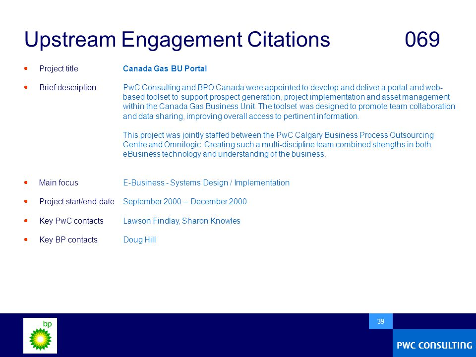  39 Upstream Engagement Citations069  Project title  Brief description  Main focus  Project start/end date  Key PwC contacts  Key BP contacts Canada Gas BU Portal PwC Consulting and BPO Canada were appointed to develop and deliver a portal and web- based toolset to support prospect generation, project implementation and asset management within the Canada Gas Business Unit.