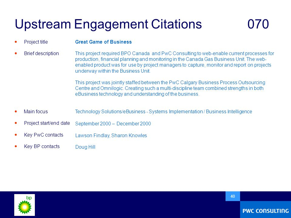 40 Upstream Engagement Citations070  Project title  Brief description  Main focus  Project start/end date  Key PwC contacts  Key BP contacts Great Game of Business This project required BPO Canada and PwC Consulting to web-enable current processes for production, financial planning and monitoring in the Canada Gas Business Unit.