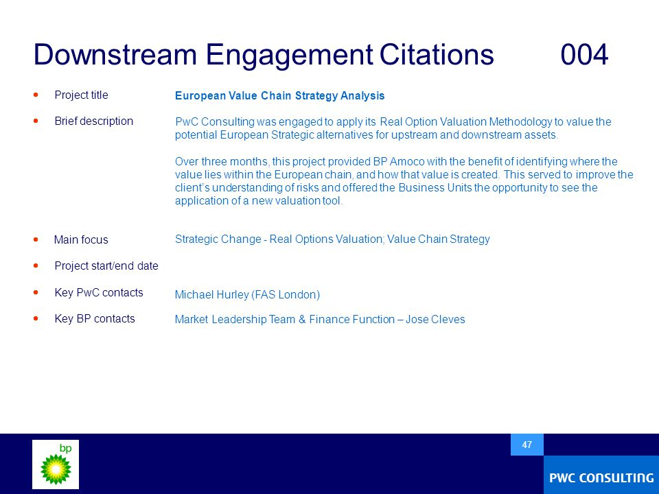  47 Downstream Engagement Citations004  Project title  Brief description  Main focus  Project start/end date  Key PwC contacts  Key BP contacts European Value Chain Strategy Analysis PwC Consulting was engaged to apply its Real Option Valuation Methodology to value the potential European Strategic alternatives for upstream and downstream assets.