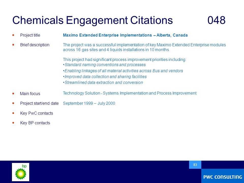  83 Chemicals Engagement Citations048  Project title  Brief description  Main focus  Project start/end date  Key PwC contacts  Key BP contacts Maximo Extended Enterprise Implementations – Alberta, Canada The project was a successful implementation of key Maximo Extended Enterprise modules across 16 gas sites and 4 liquids installations in 10 months.