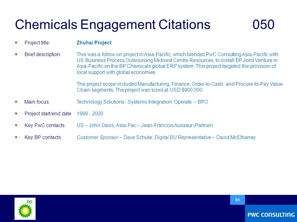  85 Chemicals Engagement Citations050  Project title  Brief description  Main focus  Project start/end date  Key PwC contacts  Key BP contacts Zhuhai Project This was a follow-on project in Asia-Pacific, which blended PwC Consulting Asia-Pacific with US Business Process Outsourcing Midwest Centre Resources, to install BP Joint Venture in Asia-Pacific on the BP Chemicals global ERP system.