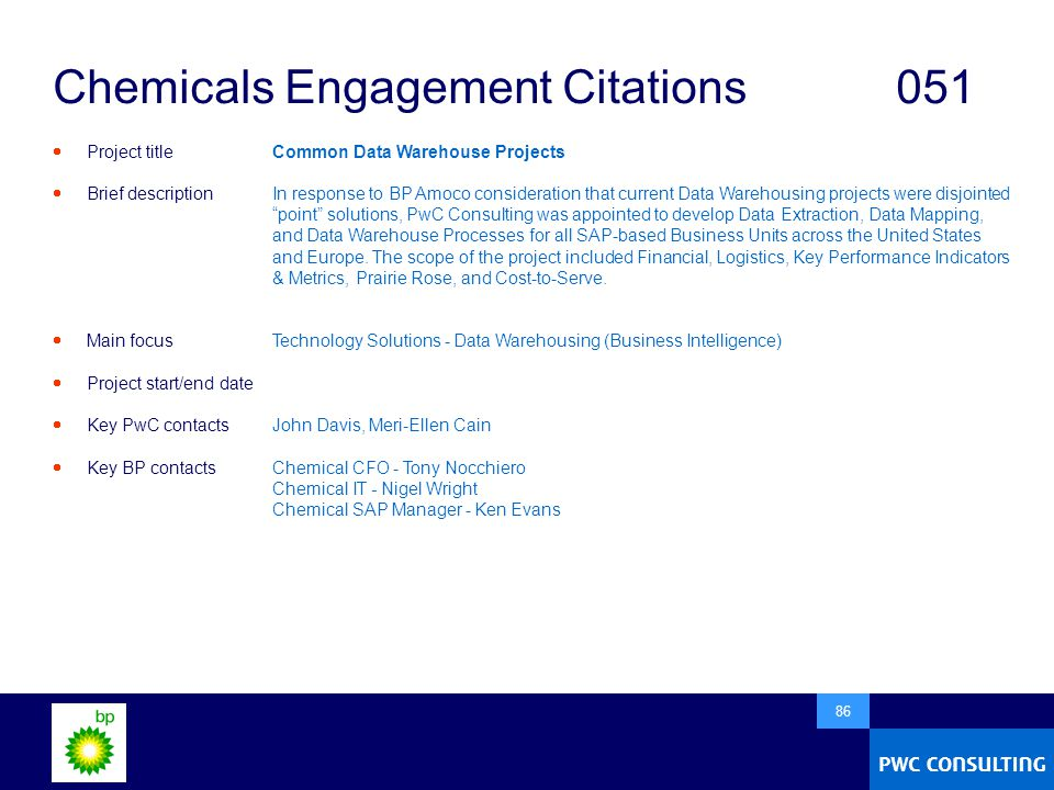  86 Chemicals Engagement Citations051  Project title  Brief description  Main focus  Project start/end date  Key PwC contacts  Key BP contacts Common Data Warehouse Projects In response to BP Amoco consideration that current Data Warehousing projects were disjointed point solutions, PwC Consulting was appointed to develop Data Extraction, Data Mapping, and Data Warehouse Processes for all SAP-based Business Units across the United States and Europe.