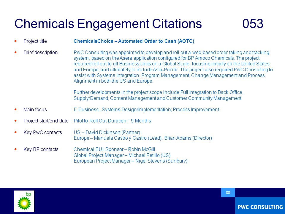  88 Chemicals Engagement Citations053  Project title  Brief description  Main focus  Project start/end date  Key PwC contacts  Key BP contacts ChemicalsChoice – Automated Order to Cash (AOTC) PwC Consulting was appointed to develop and roll out a web-based order taking and tracking system, based on the Asera application configured for BP Amoco Chemicals.