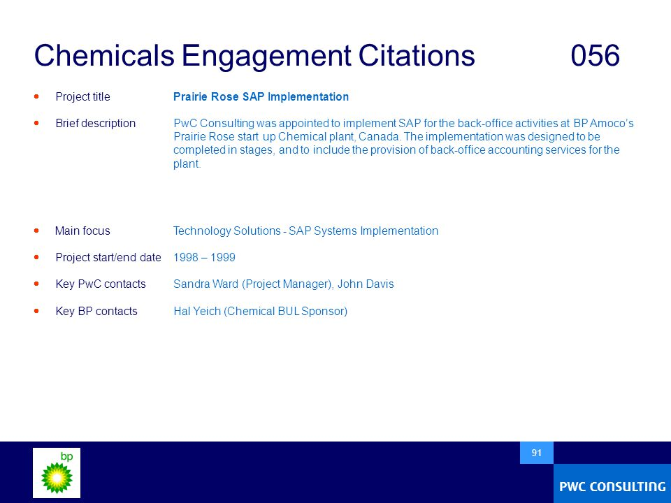  91 Chemicals Engagement Citations056  Project title  Brief description  Main focus  Project start/end date  Key PwC contacts  Key BP contacts Prairie Rose SAP Implementation PwC Consulting was appointed to implement SAP for the back-office activities at BP Amoco's Prairie Rose start up Chemical plant, Canada.