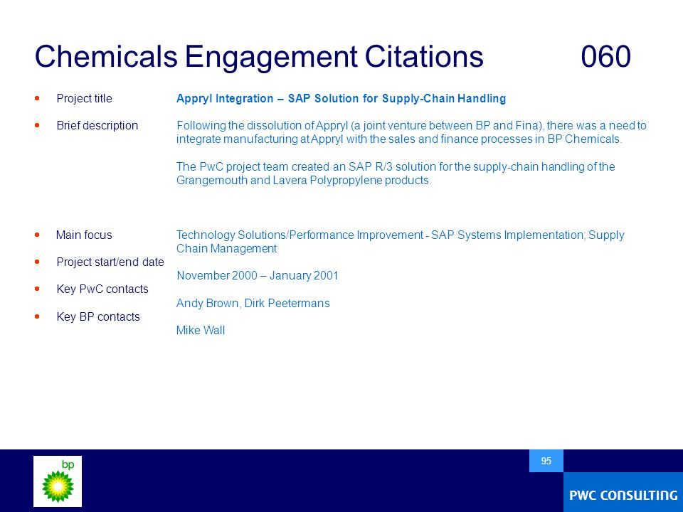  95 Chemicals Engagement Citations060  Project title  Brief description  Main focus  Project start/end date  Key PwC contacts  Key BP contacts Appryl Integration – SAP Solution for Supply-Chain Handling Following the dissolution of Appryl (a joint venture between BP and Fina), there was a need to integrate manufacturing at Appryl with the sales and finance processes in BP Chemicals.