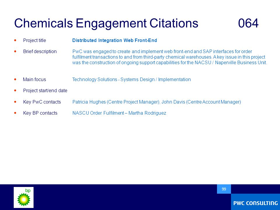  99 Chemicals Engagement Citations064  Project title  Brief description  Main focus  Project start/end date  Key PwC contacts  Key BP contacts Distributed Integration Web Front-End PwC was engaged to create and implement web front-end and SAP interfaces for order fulfilment transactions to and from third-party chemical warehouses.