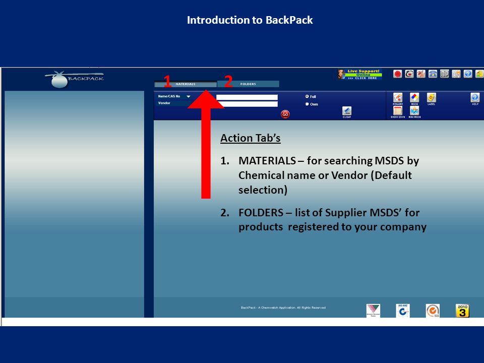 Action Tab's 1.MATERIALS – for searching MSDS by Chemical name or Vendor (Default selection) 2.FOLDERS – list of Supplier MSDS' for products registered to your company 12 Introduction to BackPack