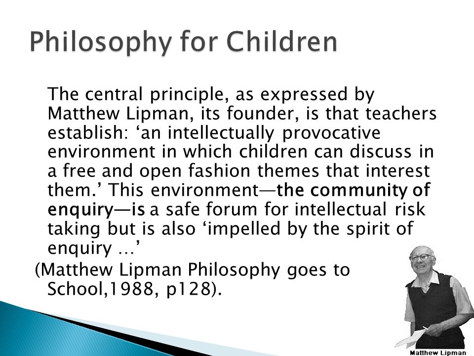 The central principle, as expressed by Matthew Lipman, its founder, is that teachers establish: 'an intellectually provocative environment in which children can discuss in a free and open fashion themes that interest them.' This environment—the community of enquiry—is a safe forum for intellectual risk taking but is also 'impelled by the spirit of enquiry …' (Matthew Lipman Philosophy goes to School,1988, p128).