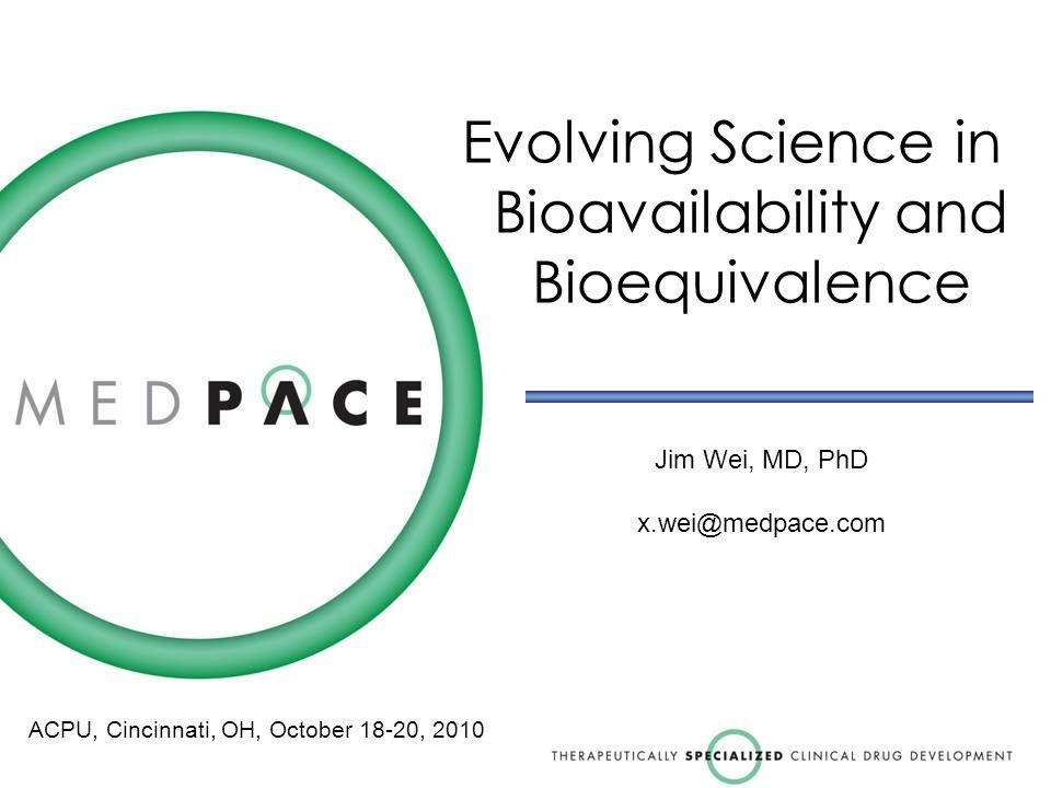 Evolving Science in Bioavailability and Bioequivalence Jim Wei, MD, PhD x.wei@medpace.com ACPU, Cincinnati, OH, October 18-20, 2010