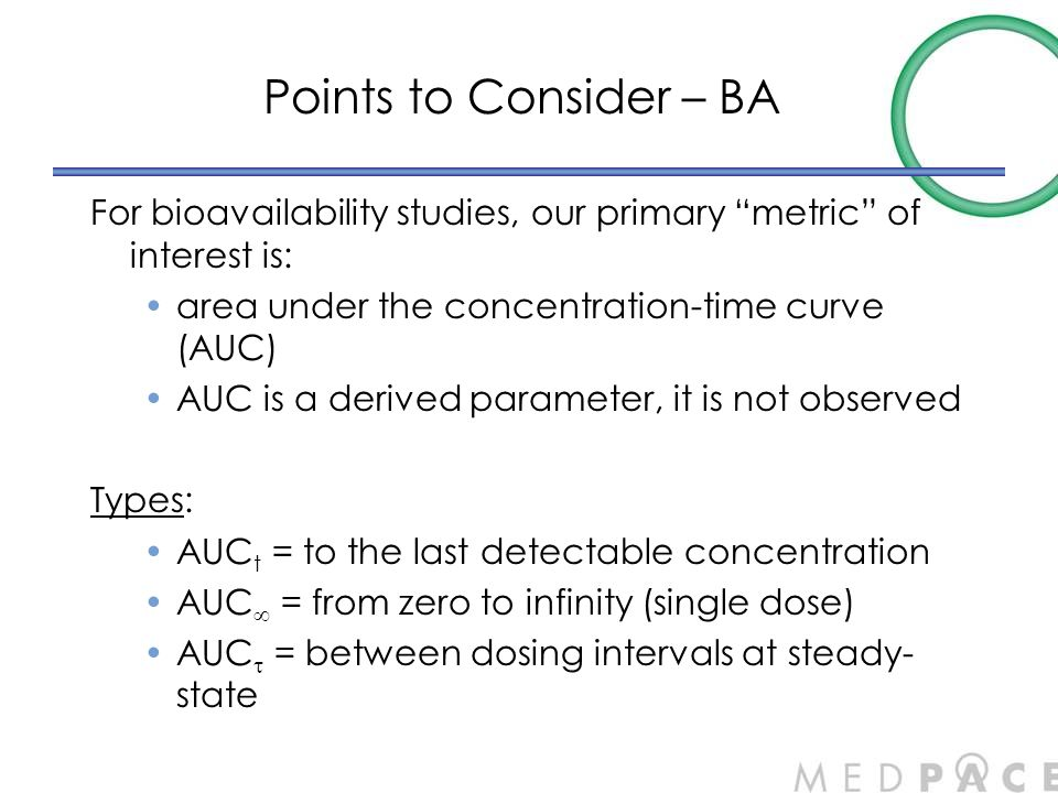 """Points to Consider – BA For bioavailability studies, our primary """"metric"""" of interest is: area under the concentration-time curve (AUC) AUC is a deriv"""