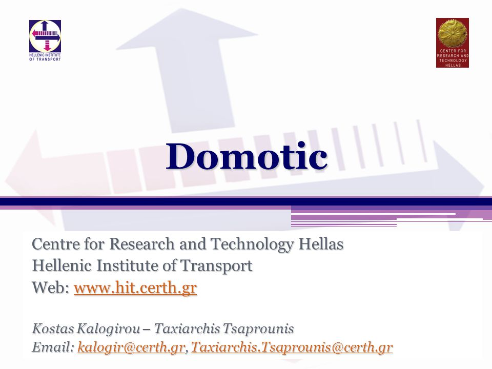 Centre for Research and Technology Hellas Hellenic Institute of Transport Web: www.hit.certh.gr www.hit.certh.gr Kostas Kalogirou – Taxiarchis Tsaprounis Email: kalogir@certh.gr, Taxiarchis.Tsaprounis@certh.gr kalogir@certh.grTaxiarchis.Tsaprounis@certh.grkalogir@certh.grTaxiarchis.Tsaprounis@certh.grDomotic