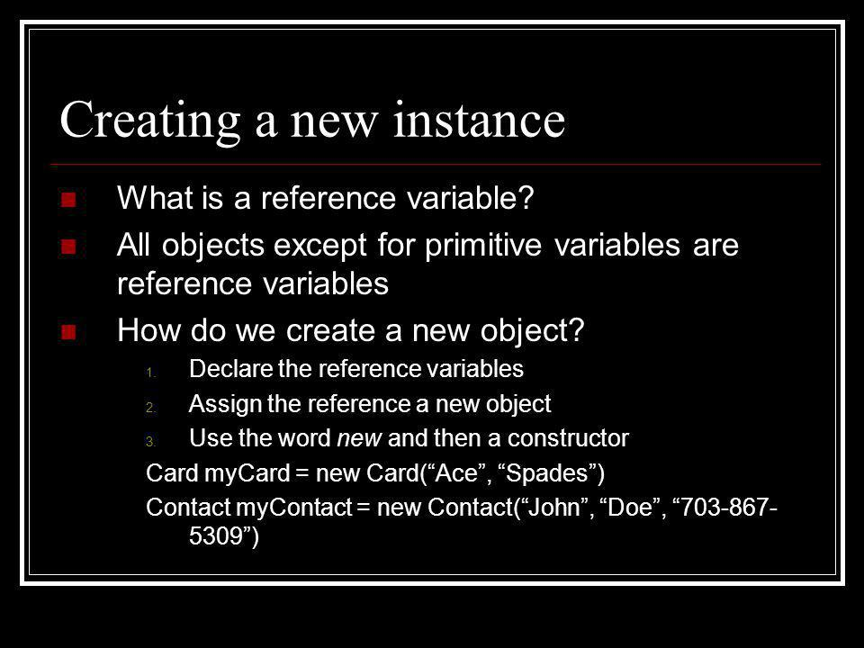 Creating a new instance What is a reference variable? All objects except for primitive variables are reference variables How do we create a new object