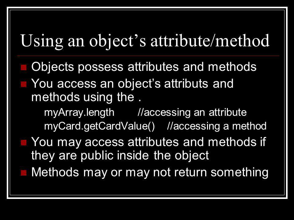 Using an object's attribute/method Objects possess attributes and methods You access an object's attributs and methods using the. myArray.length//acce