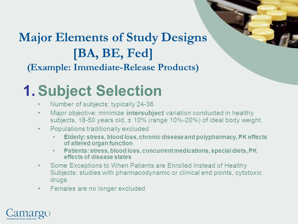 Major Elements of Study Designs [BA, BE, Fed] (Example: Immediate-Release Products) 1.Subject Selection Number of subjects: typically 24-36 Major objective: minimize intersubject variation conducted in healthy subjects, 18-50 years old, ± 10% (range 10%-20%) of ideal body weight.
