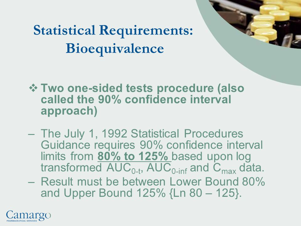 Statistical Requirements: Bioequivalence  Two one-sided tests procedure (also called the 90% confidence interval approach) –The July 1, 1992 Statistical Procedures Guidance requires 90% confidence interval limits from 80% to 125% based upon log transformed AUC 0-t, AUC 0-inf and C max data.