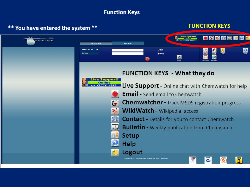 Function Keys ** You have entered the system ** FUNCTION KEYS FUNCTION KEYS - What they do Live Support - Online chat with Chemwatch for help Email - Send email to Chemwatch Chemwatcher - Track MSDS registration progress WikiWatch - Wikipedia access Contact - Details for you to contact Chemwatch Bulletin - Weekly publication from Chemwatch Setup Help Logout