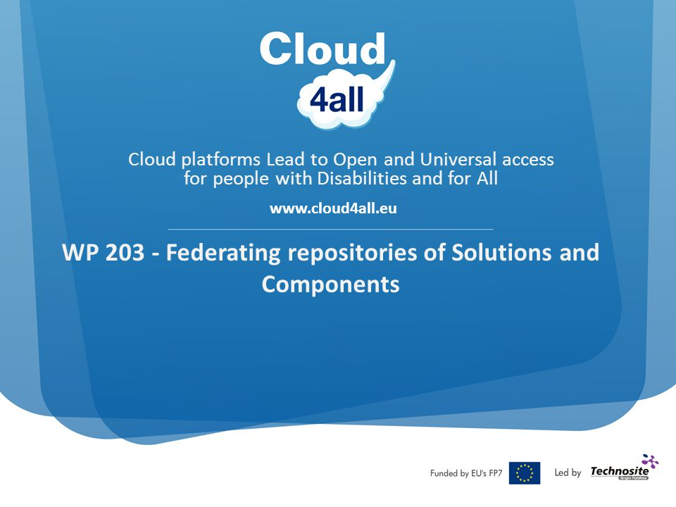 Cloud platforms Lead to Open and Universal access for people with Disabilities and for All www.cloud4all.eu WP 203 - Federating repositories of Solutions and Components