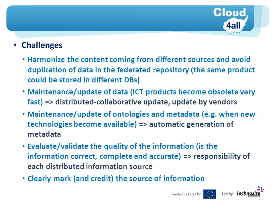 Challenges Harmonize the content coming from different sources and avoid duplication of data in the federated repository (the same product could be stored in different DBs) Maintenance/update of data (ICT products become obsolete very fast) => distributed-collaborative update, update by vendors Maintenance/update of ontologies and metadata (e.g.