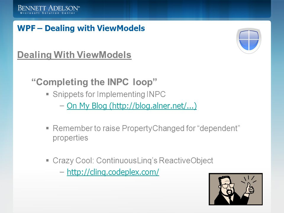 WPF – Dealing with ViewModels Dealing With ViewModels Completing the INPC loop  Snippets for Implementing INPC –On My Blog (http://blog.alner.net/...)On My Blog (http://blog.alner.net/...)  Remember to raise PropertyChanged for dependent properties  Crazy Cool: ContinuousLinq's ReactiveObject –http://clinq.codeplex.com/http://clinq.codeplex.com/