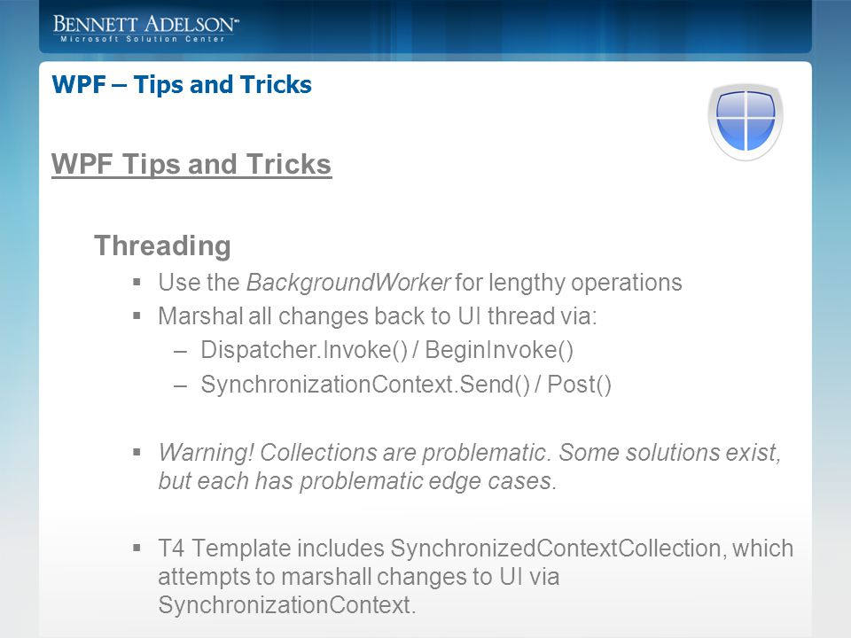 WPF – Tips and Tricks WPF Tips and Tricks Threading  Use the BackgroundWorker for lengthy operations  Marshal all changes back to UI thread via: –Dispatcher.Invoke() / BeginInvoke() –SynchronizationContext.Send() / Post()  Warning.