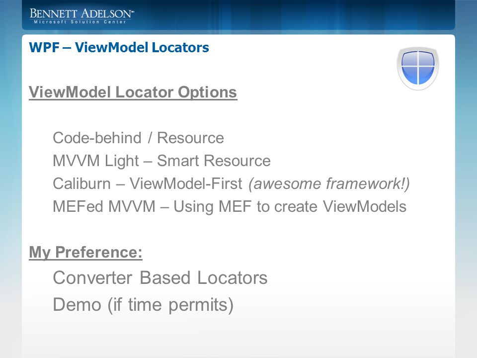 WPF – ViewModel Locators ViewModel Locator Options Code-behind / Resource MVVM Light – Smart Resource Caliburn – ViewModel-First (awesome framework!) MEFed MVVM – Using MEF to create ViewModels My Preference: Converter Based Locators Demo (if time permits)
