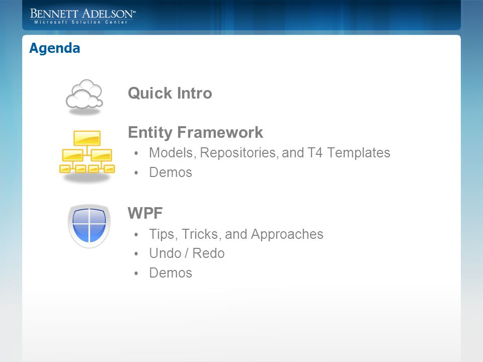 Agenda Quick Intro Entity Framework Models, Repositories, and T4 Templates Demos WPF Tips, Tricks, and Approaches Undo / Redo Demos