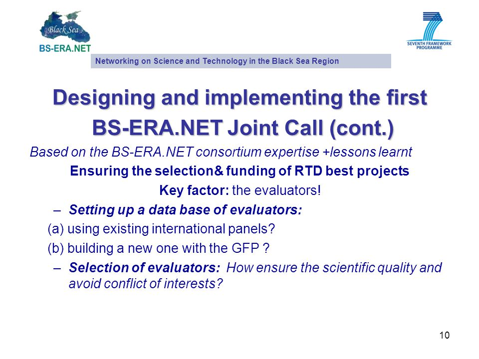 10 Designing and implementing the first BS-ERA.NET Joint Call (cont.) BS-ERA.NET Joint Call (cont.) Based on the BS-ERA.NET consortium expertise +lessons learnt Ensuring the selection& funding of RTD best projects Key factor: the evaluators.