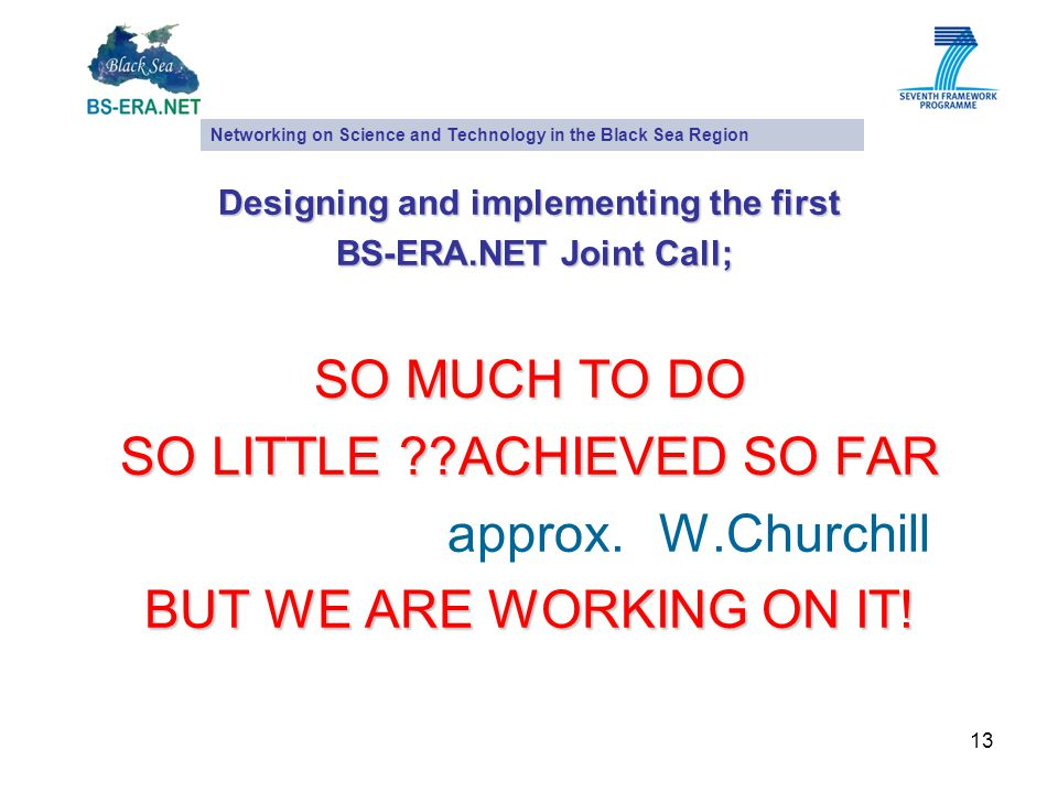 13 Designing and implementing the first BS-ERA.NET Joint Call; BS-ERA.NET Joint Call; SO MUCH TO DO SO LITTLE ACHIEVED SO FAR approx.W.Churchill BUT WE ARE WORKING ON IT.