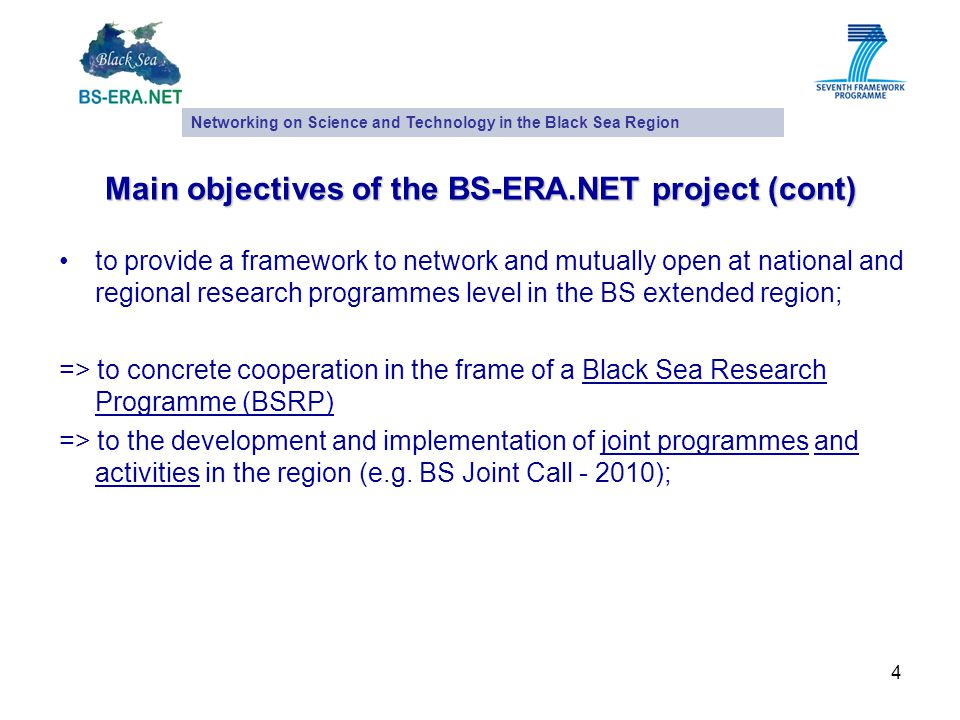 4 Main objectives of the BS-ERA.NET project (cont) to provide a framework to network and mutually open at national and regional research programmes level in the BS extended region; => to concrete cooperation in the frame of a Black Sea Research Programme (BSRP) => to the development and implementation of joint programmes and activities in the region (e.g.
