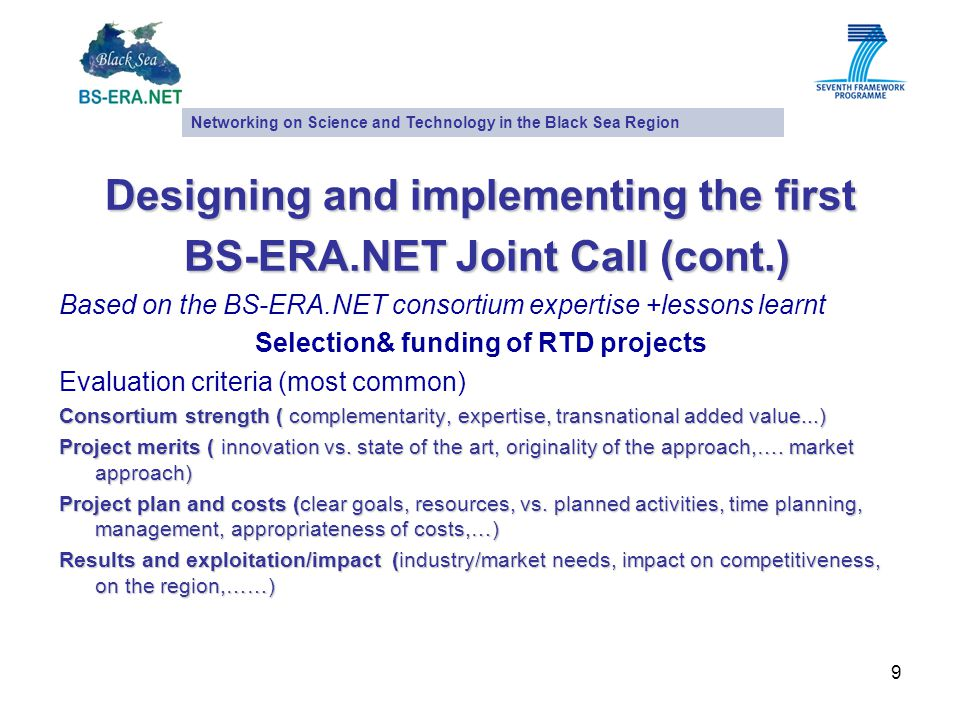 9 Designing and implementing the first BS-ERA.NET Joint Call (cont.) BS-ERA.NET Joint Call (cont.) Based on the BS-ERA.NET consortium expertise +lessons learnt Selection& funding of RTD projects Evaluation criteria (most common) Consortium strength ( complementarity, expertise, transnational added value...) Project merits ( innovation vs.