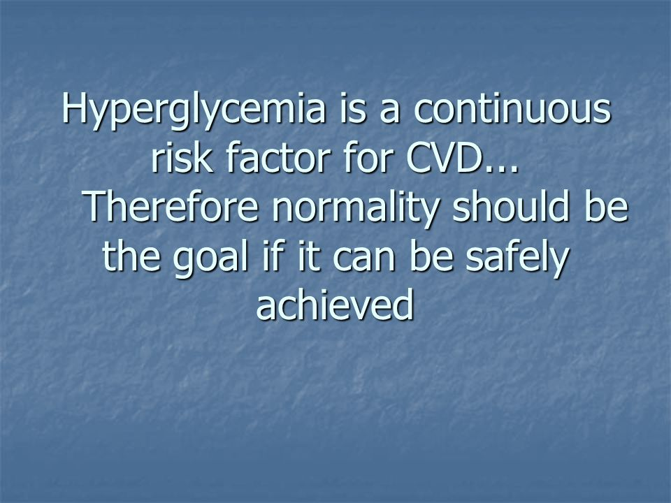 Hyperglycemia is a continuous risk factor for CVD... Therefore normality should be the goal if it can be safely achieved