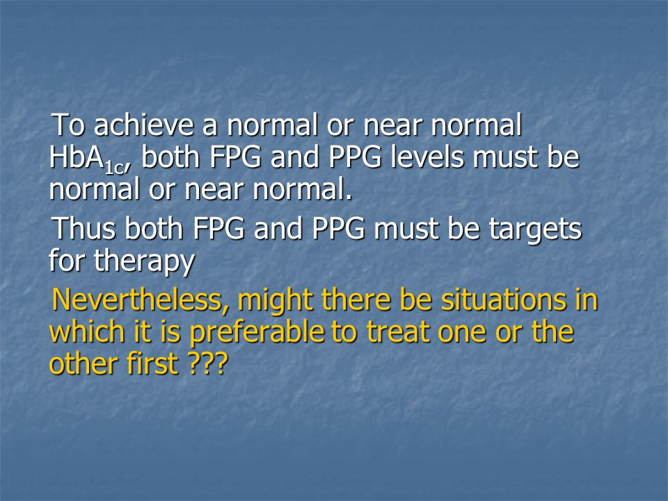 To achieve a normal or near normal HbA 1c, both FPG and PPG levels must be normal or near normal. To achieve a normal or near normal HbA 1c, both FPG