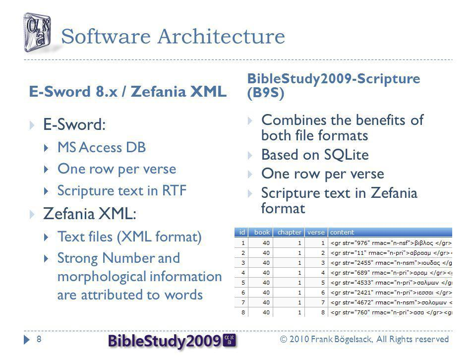 Software Architecture E-Sword 8.x / Zefania XML BibleStudy2009-Scripture (B9S) © 2010 Frank Bögelsack, All Rights reserved8  E-Sword:  MS Access DB  One row per verse  Scripture text in RTF  Zefania XML:  Text files (XML format)  Strong Number and morphological information are attributed to words  Combines the benefits of both file formats  Based on SQLite  One row per verse  Scripture text in Zefania format