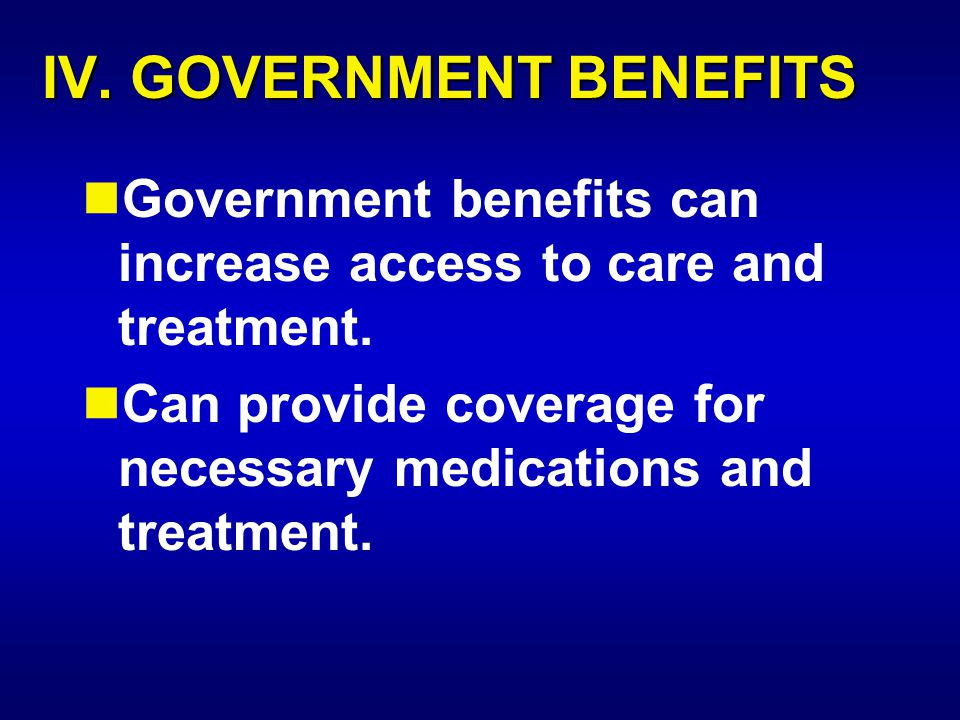 IV. GOVERNMENT BENEFITS Government benefits can increase access to care and treatment. Can provide coverage for necessary medications and treatment.