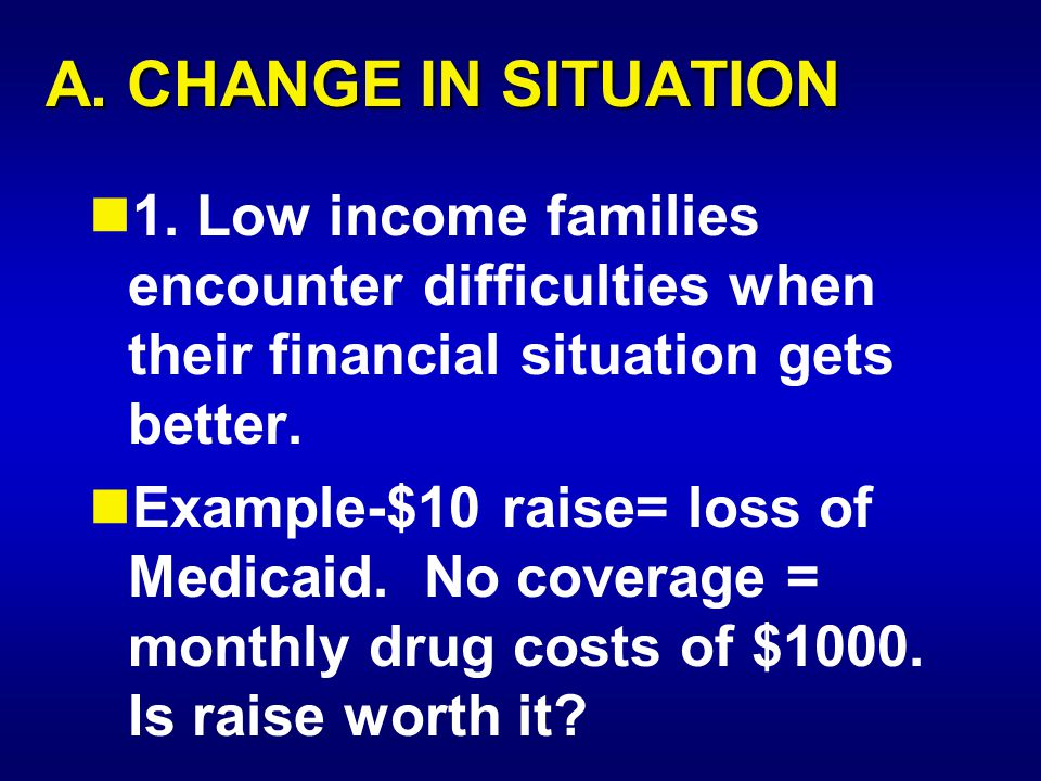 A. CHANGE IN SITUATION 1. Low income families encounter difficulties when their financial situation gets better. Example-$10 raise= loss of Medicaid.