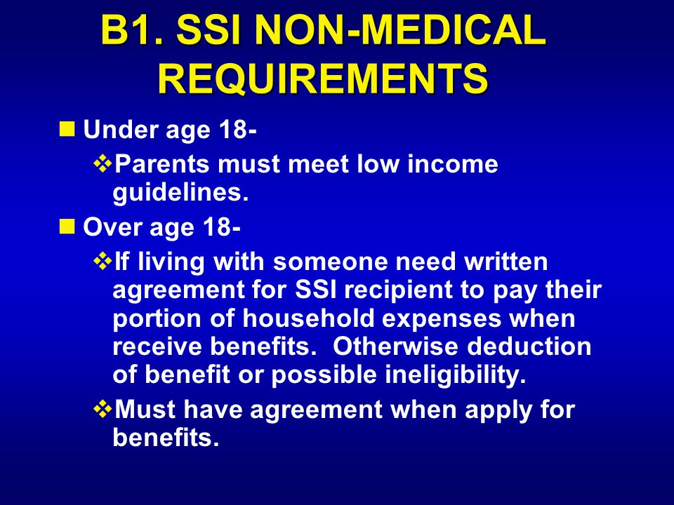 B1. SSI NON-MEDICAL REQUIREMENTS Under age 18-  Parents must meet low income guidelines. Over age 18-  If living with someone need written agreement