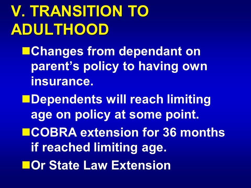 V. TRANSITION TO ADULTHOOD Changes from dependant on parent's policy to having own insurance. Dependents will reach limiting age on policy at some poi