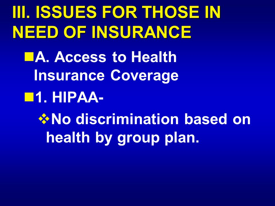 III. ISSUES FOR THOSE IN NEED OF INSURANCE A. Access to Health Insurance Coverage 1. HIPAA-  No discrimination based on health by group plan.