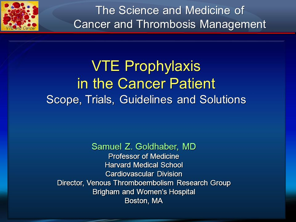 VTE and Cancer VTE Prophylaxis in the Cancer Patient Scope, Trials, Guidelines and Solutions VTE Prophylaxis in the Cancer Patient Scope, Trials, Guid