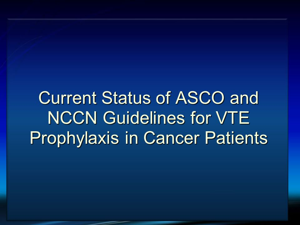 VTE and Cancer Current Status of ASCO and NCCN Guidelines for VTE Prophylaxis in Cancer Patients